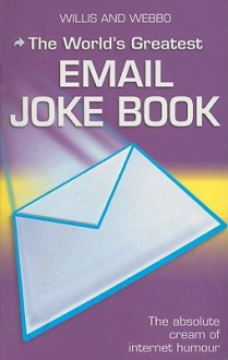 The World's Greatest Email Jokes - Willis and Webbo, Willis and Webbo Staff, Willis and Webbo