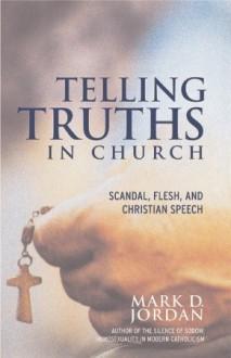 Telling Truths in Church: Scandal, Flesh, and Christian Speech - Mark D. Jordan