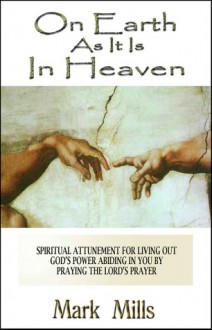 On Earth As It Is in Heaven: Spiritual Attunement for Living Out God's Power Abiding in You - Mark Mills, Shannon Mills