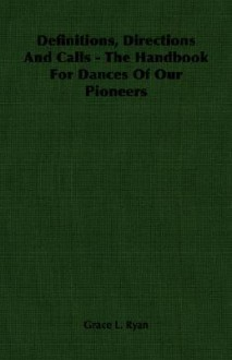 Definitions, Directions and Calls - The Handbook for Dances of Our Pioneers - Grace Ryan