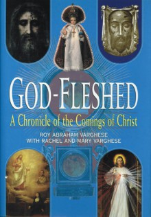 God-Fleshed: A Chronicle of the Comings of Christ - Roy Abraham Varghese, Rachel Varghese, Mary Varghese