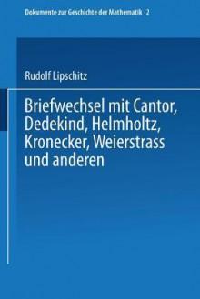Briefwechsel Mit Cantor, Dedekind, Helmholtz, Kronecker, Weierstrass Und Anderen - Rudolf Lipschitz