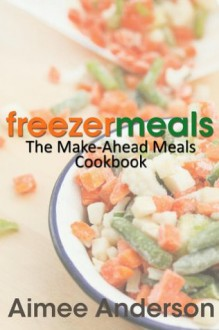 Freezer Meals: The Make-Ahead Meals Cookbook - Aimee Anderson