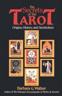 The Secrets of the Tarot: Origins, History, and Symbolism - Barbara G. Walker