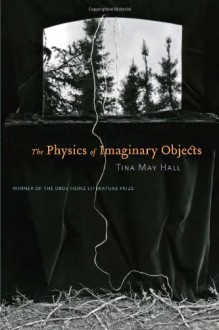 The Physics of Imaginary Objects (Pitt Drue Heinz Lit Prize) - Tina May Hall