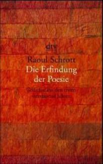 Die Erfindung der Poesie: Gedichte aus den ersten viertausend Jahren - Raoul Schrott