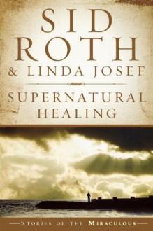 Supernatural Healing - Sid Roth, Linda R. Josef