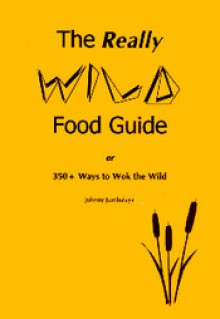 The Really Wild Food Guide: Or 350+ Ways to Wok the Wild - Johnny Jumbalaya