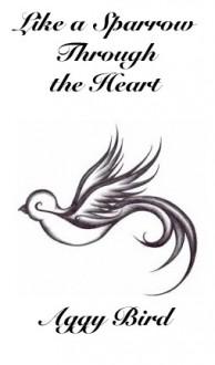 Like a Sparrow Through the Heart - Aggy Bird