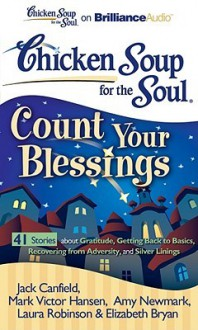 Chicken Soup for the Soul: Count Your Blessings - 41 Stories about Gratitude, Getting Back to Basics, Recovering from Adversity, and Silver Linings - Laural Merlington, Buck Schirner