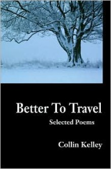 Better to Travel: Selected Poems - Collin Kelley