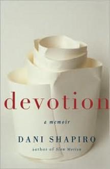 Devotion: A Memoir - Dani Shapiro
