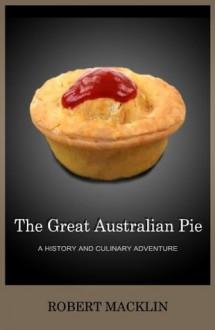 The Great Australian Pie: a history and culinary adventure - Robert Macklin