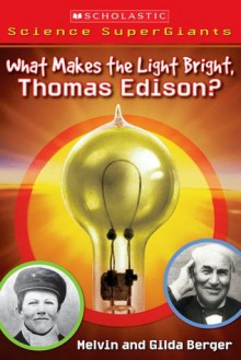What Makes The Light Bright, Thomas Edison? (Scholastic Science Supergiants) - Melvin A. Berger, Gilda Berger