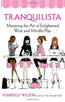 Tranquilista: Mastering the Art of Enlightened Work and Mindful Play - Kimberly Wilson