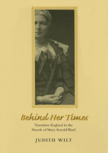 Behind Her Times: Transition England in the Novels of Mary Arnold Ward - Judith Wilt