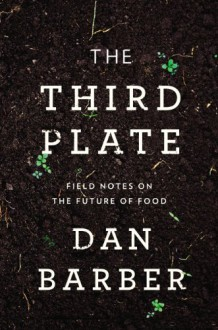 The Third Plate: Field Notes on the Future of Food - Dan Barber