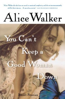 You Can't Keep a Good Woman Down: Short Stories - Alice Walker