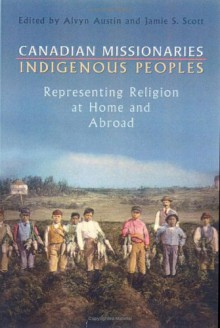 Canadian Missionaries, Indigenous Peoples: Representing Religion at Home and Abroad -
