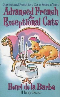 Advanced French for Exceptional Cats - Henry Beard, Henri De La Barbe