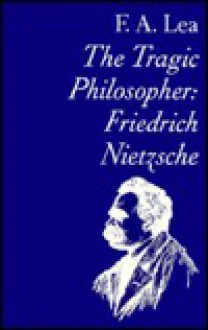 Tragic Philosopher: Friedrich Nietzsche - F.A. Lea