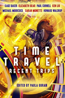 Time Travel: Recent Trips - Paula Guran,Kage Baker,Elizabeth Bear,James P. Blaylock,Mary Robinette Kowal