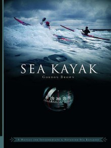 Sea Kayak: A Manual for Intermediate and Advanced Sea Kayakers - Gordon Brown