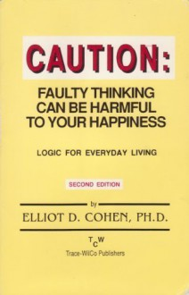 Caution: Faulty thinking can be harmful to your happiness: logic for everyday living - Elliot D Cohen