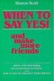 When to Say Yes and Make More Friends - Sharon Scott