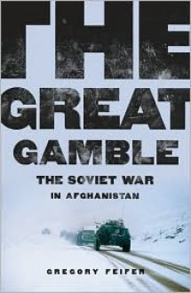 The Great Gamble: The Soviet War in Afghanistan - Gregory Feifer