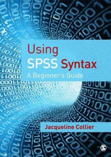 Using SPSS Syntax: A Beginner's Guide - Jacqueline Collier