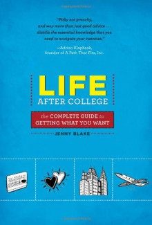 Life After College: The Complete Guide to Getting What You Want - Jenny Blake