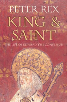 King & Saint: The Life of Edward the Confessor - Peter Rex