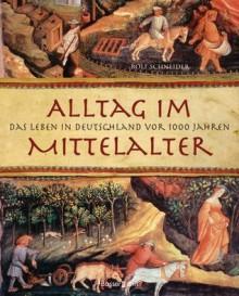 Alltag im Mittelalter - Rolf Schneider