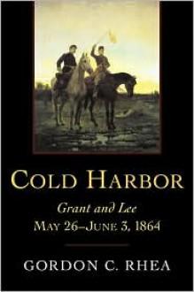 Cold Harbor: Grant and Lee, May 26-June 3, 1864 - Gordon C. Rhea