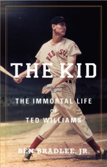 The Kid: The Immortal Life of Ted Williams - Ben Bradlee Jr.