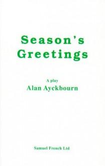 Season's Greetings: A Play - Alan Ayckbourn