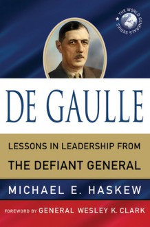 De Gaulle: Lessons in Leadership from the Defiant General - Michael E. Haskew,Wesley K. Clark