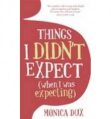 Things I Didn't Expect (When I Was Expecting) - Monica Dux