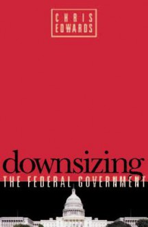 Downsizing the Federal Government - Chris Edwards