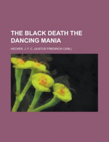 The Black Death the Dancing Mania - J.F.C. Hecker