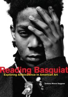 Reading Basquiat: Exploring Ambivalence in American Art - Jordana Moore Saggese