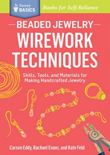 How to Wire Work Beaded Jewelry: Tools and Techniques for Making Unique Earrings. a Storey Basics Title - Carson Eddy,Rachael Evans,Kate Feld