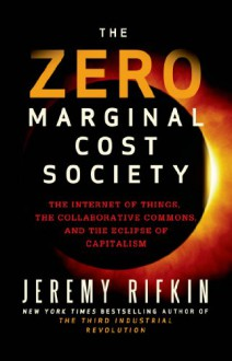 The Zero Marginal Cost Society: The Internet of Things, the Collaborative Commons, and the Eclipse of Capitalism - Jeremy Rifkin