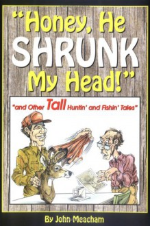 Honey, He Shrunk My Head! And Other Tall Huntin' And Fishin' Tales - John Meacham