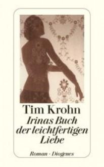 Irinas Buch der leichtfertigen Liebe. - Tim Krohn