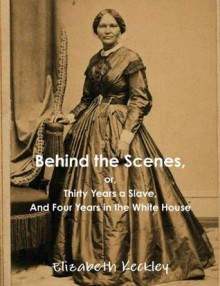Behind the Scenes, or, Thirty Years a Slave, And Four Years in the White House - Elizabeth Keckley