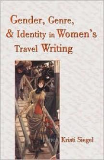 Gender, Genre, and Identity in Women's Travel Writing - Kristi Siegel
