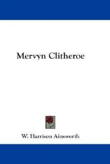 Mervyn Clitheroe - William Harrison Ainsworth