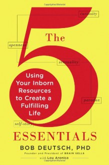 The 5 Essentials: Using Your Inborn Resources to Create a Fulfilling Life - Bob Deutsch,Lou Aronica